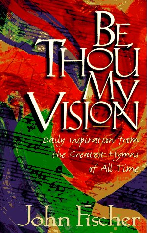 Be Thou My Vision: Daily Inspiration from the Greatest Hymns of All Time