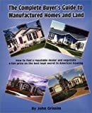 The Complete Buyer's Guide to Manufactured Home and Land, John Grissim, 0972543600
