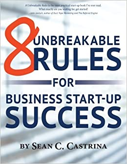 8 Unbreakable Rules For Business Start-Up Success by Sean C. Castrina (2013-08-26)