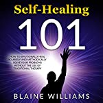 Self Healing 101: How to Emotionally Heal Yourself and Methodically Solve Your Problems without the Use of Traditional Therapy | Blaine Williams