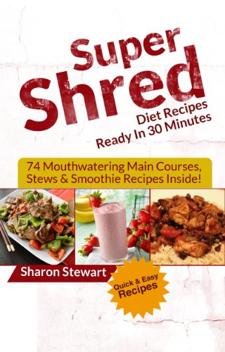 (Super Shred Diet Recipes Ready In 30 Minutes: 74 Mouthwatering Main Courses, Stews & Smoothie Recipes Inside!)