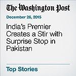 India's Premier Creates a Stir with Surprise Stop in Pakistan | Rama Lakshmi,Haq Nawaz Khan