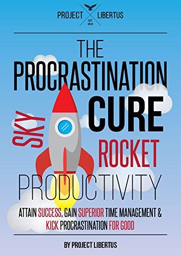 The Procrastination Cure Skyrocket Productivity Attain Success Gain Superior Time Management Kick