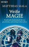 Weiße Magie: Machtvolle Zauberkraft für ein glückliches und erfolgreiches Leben