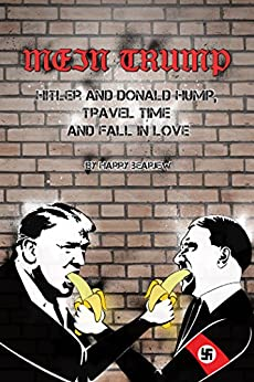 Mein Trump: Hitler and Donald Hump, Travel Time and Fall In Love (Over Micropenises) by [Bearjew, Harry]