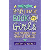The Body Image Book for Girls: Love Yourself and Grow Up Fearless