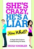 She's Crazy, He's a Liar--Now What?: A Single Girl's Guide to Understanding the Sexes