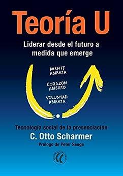 Teoría U: Liderar desde el futuro a medida que emerge (Spanish Edition) by [Scharmer, Otto C.]