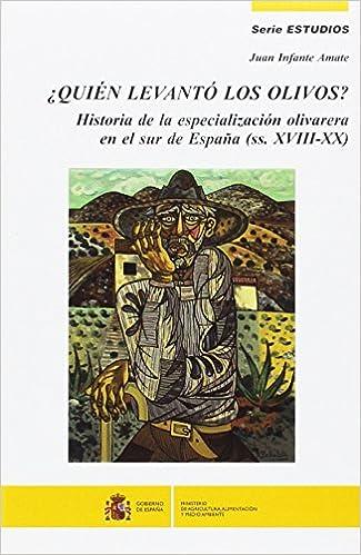 Quién levantó los olivos?: Historia de la expansión olivarera en el sur de España ss. XVIII-XX Estudios: Amazon.es: Infante Amate, Juan: Libros