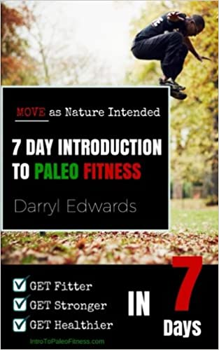 7 Day Introduction to Paleo Fitness: Get Fitter, Get Stronger, Get Healthier in Seven Days. Move as Nature Intended.