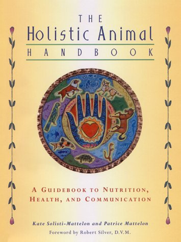 The Holistic Animal Handbook: A Guidebook to Nutrition, Health, and Communication - Holistic Animal Handbook