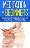 Meditation for Beginners: Mindfulness Meditation Techniques for Stress, Anxiety and ADHD Made Easy