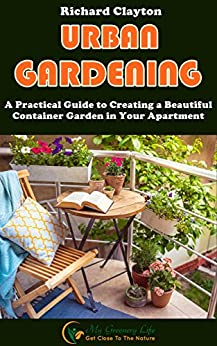 Urban Gardening: A Practical Guide to Creating a Beautiful Container Garden in Your Apartment by [Clayton, Richard]