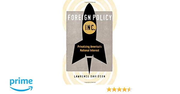 Foreign Policy, Inc.: Privatizing Americas National Interest