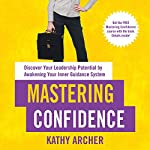 Mastering Confidence: Discover Your Leadership Potential by Awakening Your Inner Guidance System | Kathy Archer