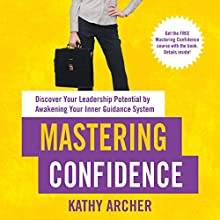 Mastering Confidence: Discover Your Leadership Potential by Awakening Your Inner Guidance System Audiobook by Kathy Archer Narrated by Kathy Archer