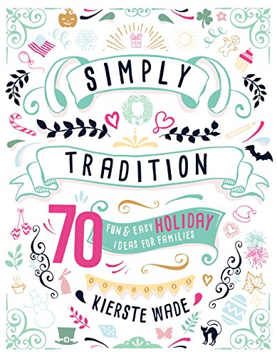 Simply Tradition: 70 Fun and Easy Holiday Ideas for Families by [Wade, Kierste]