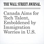 Canada Aims for Tech Talent, Emboldened by Immigration Worries in U.S. | David George-Cosh,Jacquie McNish