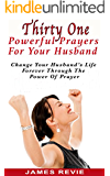 Thirty One Powerful Prayers For Your Husband: Change Your Husband's Life Forever Through The Power Of Prayer (Win The Battle In The Prayer War Room)