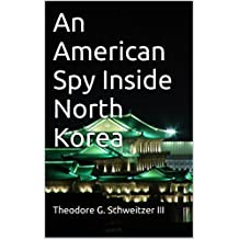 An American Spy Inside North Korea: U.S. Defense Intelligence Agency Operations Above the 38th Parallel (DIA In Asia)