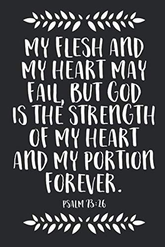My flesh and my heart may fail, but God is the strength of my heart and my portion forever. Psalm 73:26: A Blank Lined Journal For Christians, ... Gift for Christians Who Love Bible Verses