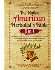 The Native American Herbalist's Bible: 5 in 1 - The Only Guide You Need to Live an Healthy Life by Discovering the Native Americans Remedies, Best Herbal Recipes & Essential Oils