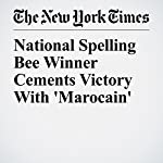 National Spelling Bee Winner Cements Victory With 'Marocain' | Christopher Mele