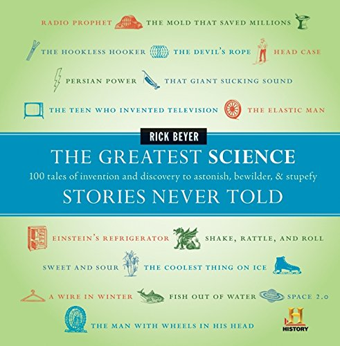 The Greatest Science Stories Never Told: 100 tales of invention and discovery to astonish, bewilder, and stupefy (The Greatest Stories Never Told) by Rick Beyer