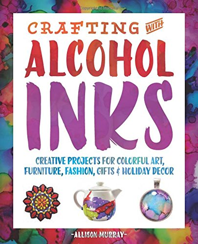 Crafting with Alcohol Inks: Creative Projects for Colorful Art, Furniture, Fashion, Gifts and Holiday (Furniture Painting Techniques)