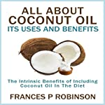 All About Coconut Oil: Its Uses and Benefits | Frances P. Robinson