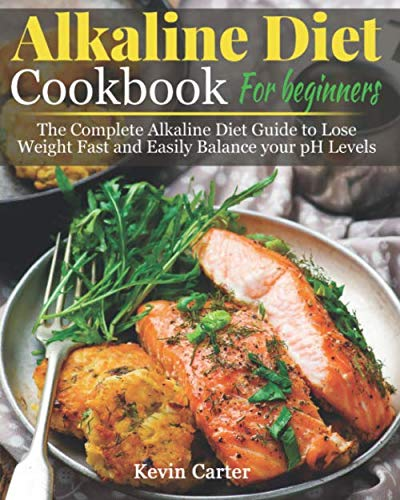 Alkaline Diet Cookbook for Beginners: The Complete Alkaline Diet Guide to Lose Weight Fast and Easily Balance your pH Levels