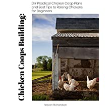 Chicken Coops Building: DIY Practical Chicken Coop Plans and Best Tips to Raising Chickens for Beginners: (How To Keep Chickens, Raising Chickens For Dummies, ... (Raising Chickens, Feeding Chickens)
