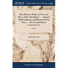 Miscellaneous Works, in Verse and Prose, of Mr. John Bancks. Adorned with Sculptures, and Illustrated with Notes. the Second Edition, Corrected. of 2; Volume 1
