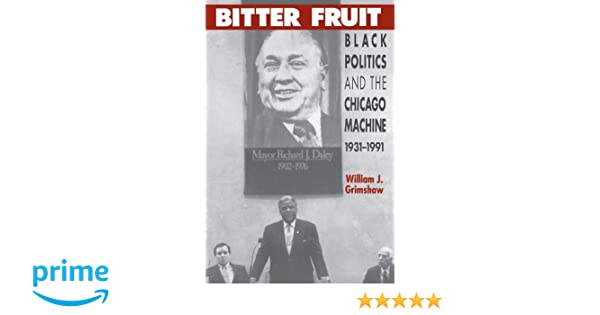 Bitter Fruit Black Politics And The Chicago Machine 1931 1991 New