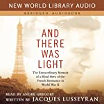 And There Was Light: The Extraordinary Memoir of a Blind Hero of the French Resistance in World War II | Jacques Lusseyran