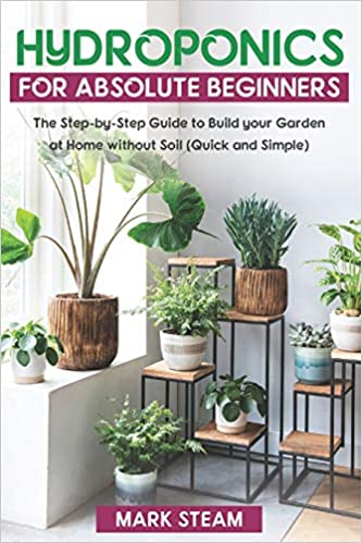 Buy Hydroponics For Absolute Beginners The Step By Step To Build Your Garden At Home Without Soil Quick And Simple Book Online At Low Prices In India Hydroponics For Absolute Beginners The Step By Step