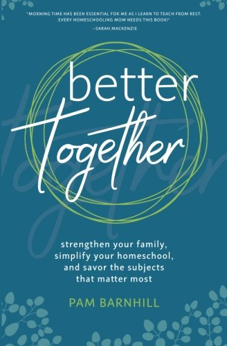 Better Together: Strengthen Your Family, Simplify Your Homeschool, and Savor the Subjects That Matter Most cover
