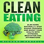 Clean Eating: Slim Down Naturally, Stop Sugar Cravings and Boost Your Health with Hypnosis, Meditation and Affirmations | Richard Hartell