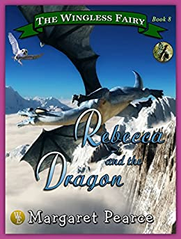 The Wingless Fairy Series, Book 8: Rebecca and the Dragon by [Pearce, Margaret]