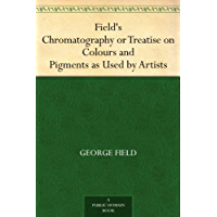 Field's Chromatography or Treatise on Colours and Pigments as Used by Artists (English Edition)
