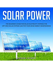 Solar Power: The Beginner's Guide for Solar Electricity Systems, for Off-Grid Solar Systems and for Your Home Energy Independence