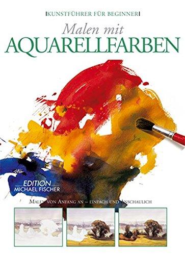 Malen mit Aquarellfarben: Erste Schritte in die Welt der Malerei - einfach und anschaulich (Kunstführer für Beginner)