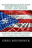 Puertorriquenos Who Served With Guts, Glory, and Honor: Fighting to Defend a Nation Not Completely Their Own