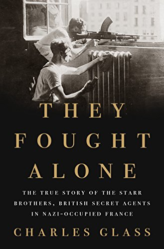 They Fought Alone: The True Story of the Starr Brothers, British Secret Agents in Nazi-Occupied France
