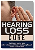 Hearing Loss Cure: The Ultimate Solution Guide on How to Improve and Restore Your Hearing Naturally, Tinnitus Treatment Relief (Hearing Loss Cure, Tinnitus ... Health Restoration, Natural Cures)