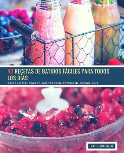 40 Recetas de Batidos Faciles Para Todos Los Dias: desde recetas bajas en calorias hasta bombas de energia pura (Volume 1) (Spanish Edition) [Mattis Lundqvist] (Tapa Blanda)