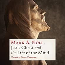 Jesus Christ and the Life of the Mind Audiobook by Mark A. Noll Narrated by Trevor Thompson