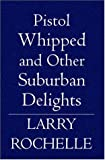Pistol Whipped, and Other Suburban Delights, Larry Rochelle, 1594579571