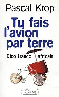 TU FAIS L'AVION PAR TERRE. Dico franco-africain - Pascal Krop