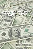 Secrets to Making Money with Your Retail Store, Jerry Robertson, 1435714229